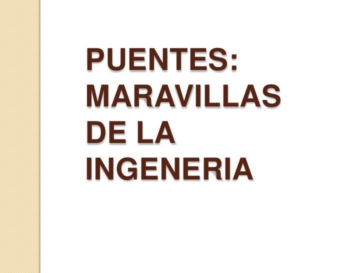 PUENTES:<br />MARAVILLAS DE LA INGENERIA<br />