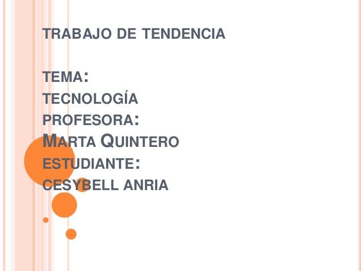 TRABAJO DE TENDENCIATEMA:TECNOLOGÍAPROFESORA:MARTA QUINTEROESTUDIANTE:CESYBELL ANRIA