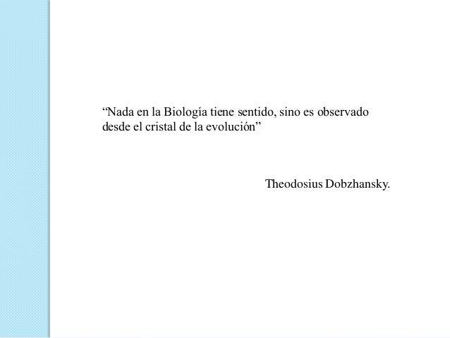 """""""Nada en la Biología tiene sentido, sino es observadodesde el cristal de la evolución""""                                Theo..."""