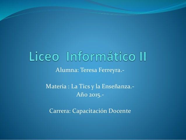 Alumna: Teresa Ferreyra.- Materia : La Tics y la Enseñanza.- Año 2015.- Carrera: Capacitación Docente
