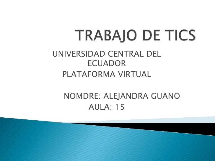 TRABAJO DE TICS<br />UNIVERSIDAD CENTRAL DEL ECUADOR<br />PLATAFORMA VIRTUAL<br />NOMDRE: ALEJANDRA GUANO<br />AULA: 15<br />