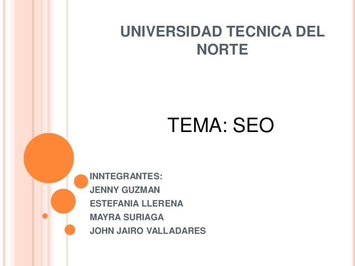 UNIVERSIDAD TECNICA DEL NORTE <br />TEMA: SEO <br />INNTEGRANTES:<br />JENNY GUZMAN<br />ESTEFANIA LLERENA<br />MAYRA SURI...
