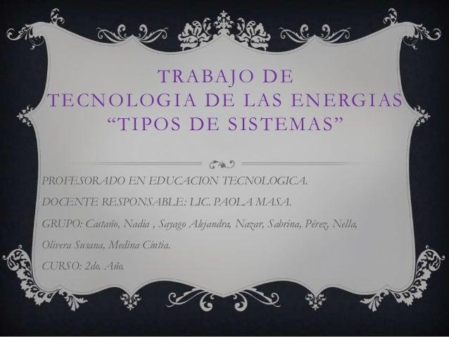 """TRABAJO DE TECNOLOGIA DE LAS ENERGIAS """"TIPOS DE SISTEMAS"""" PROFESORADO EN EDUCACION TECNOLOGICA. DOCENTE RESPONSABLE: LIC. ..."""