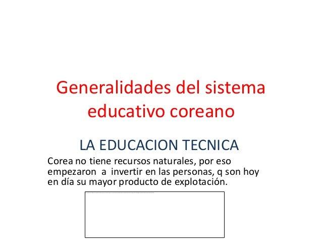 Generalidades del sistema    educativo coreano       LA EDUCACION TECNICACorea no tiene recursos naturales, por esoempezar...