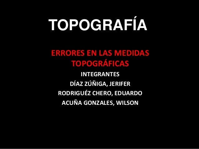 TOPOGRAFÍA ERRORES EN LAS MEDIDAS TOPOGRÁFICAS INTEGRANTES DÍAZ ZÚÑIGA, JERIFER RODRIGUÉZ CHERO, EDUARDO ACUÑA GONZALES, W...