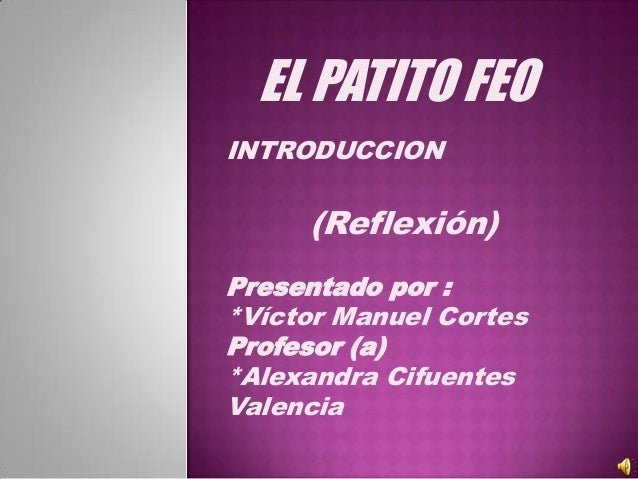 EL PATITO FEOINTRODUCCION     (Reflexión)Presentado por :*Víctor Manuel CortesProfesor (a)*Alexandra CifuentesValencia