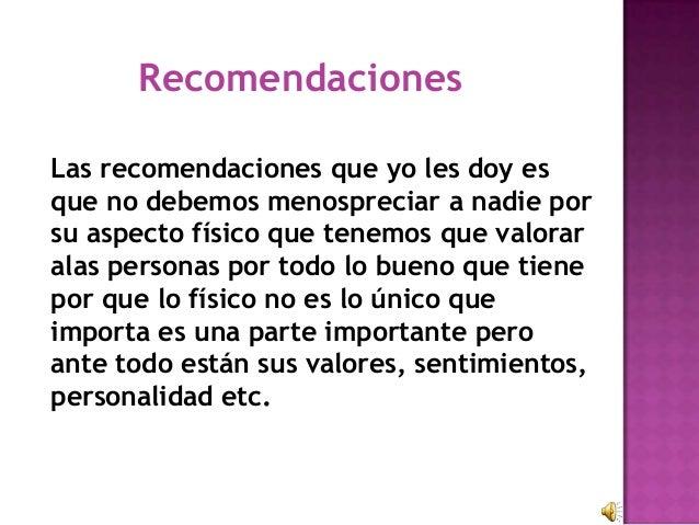 RecomendacionesLas recomendaciones que yo les doy esque no debemos menospreciar a nadie porsu aspecto físico que tenemos q...