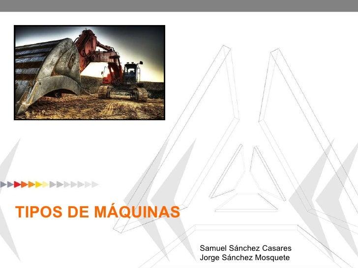 TIPOS DE MÁQUINAS Samuel Sánchez Casares Jorge Sánchez Mosquete