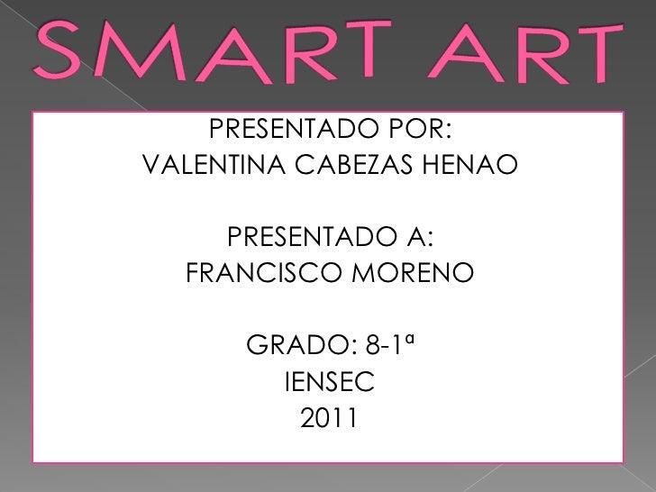 SMART ART<br />PRESENTADO POR:<br />VALENTINA CABEZAS HENAO<br />PRESENTADO A:<br />FRANCISCO MORENO <br />GRADO: 8-1ª<br ...