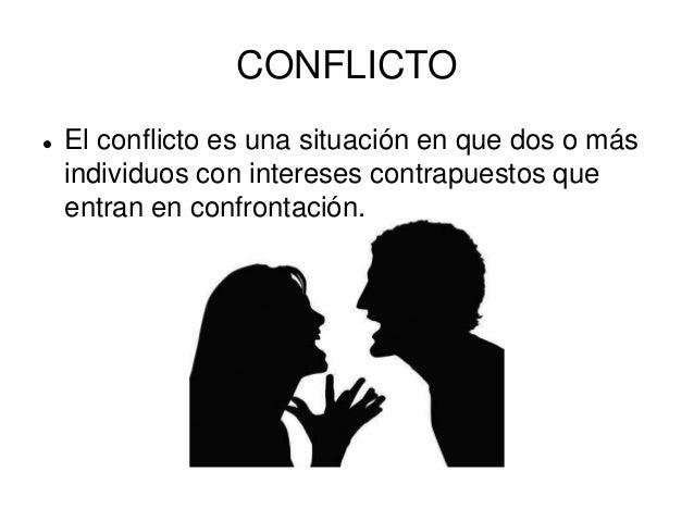 CONFLICTO  El conflicto es una situación en que dos o más individuos con intereses contrapuestos que entran en confrontac...