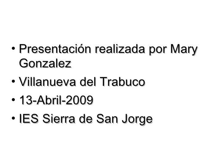 <ul><li>Presentación realizada por Mary Gonzalez </li></ul><ul><li>Villanueva del Trabuco  </li></ul><ul><li>13-Abril-2009...