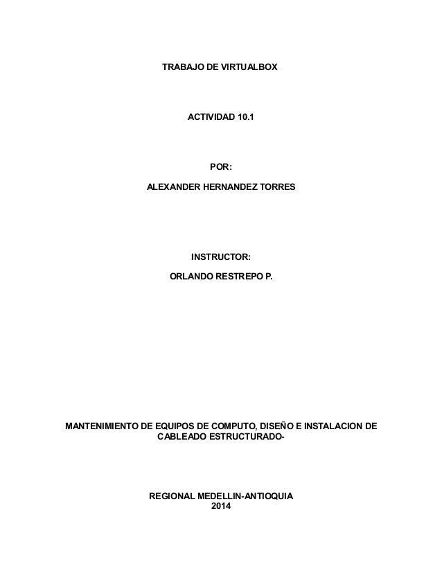 TRABAJO DE VIRTUALBOX ACTIVIDAD 10.1 POR: ALEXANDER HERNANDEZ TORRES INSTRUCTOR: ORLANDO RESTREPO P. MANTENIMIENTO DE EQUI...