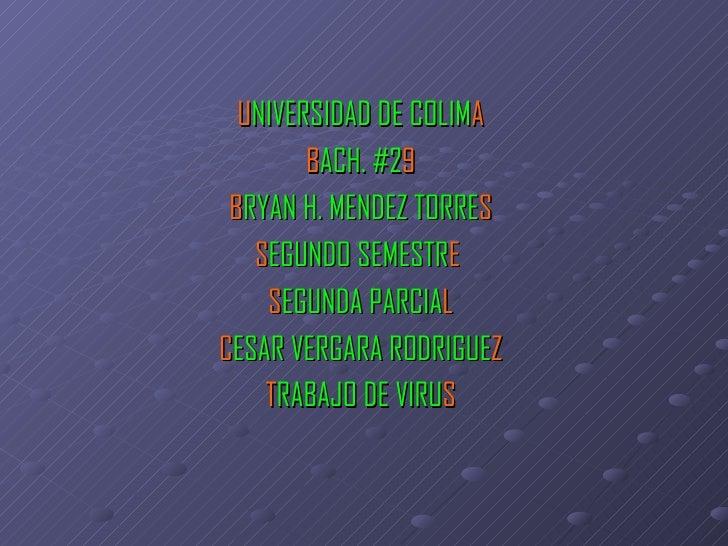 U NIVERSIDAD DE COLIM A B ACH. #2 9 B RYAN H. MENDEZ TORRE S S EGUNDO SEMESTR E   S EGUNDA PARCIA L C ESAR VERGARA RODRIGU...