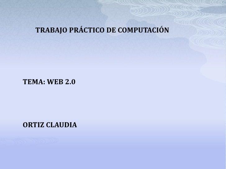 TRABAJO PRÁCTICO DE COMPUTACIÓNTEMA: WEB 2.0ORTIZ CLAUDIA