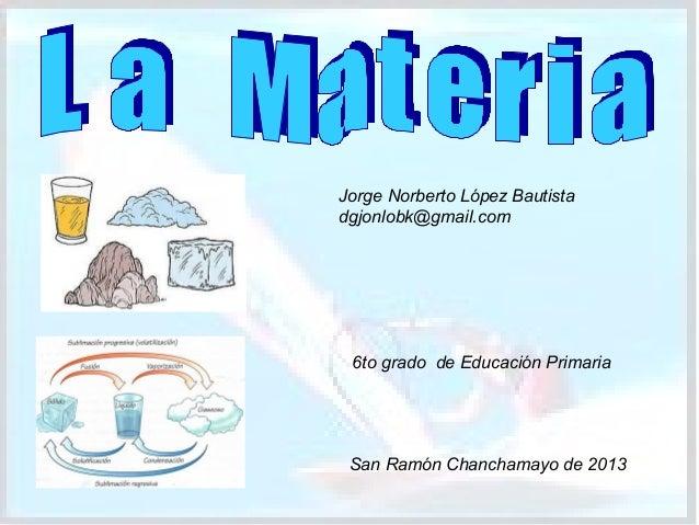 Jorge Norberto López Bautista dgjonlobk@gmail.com  6to grado de Educación Primaria  San Ramón Chanchamayo de 2013