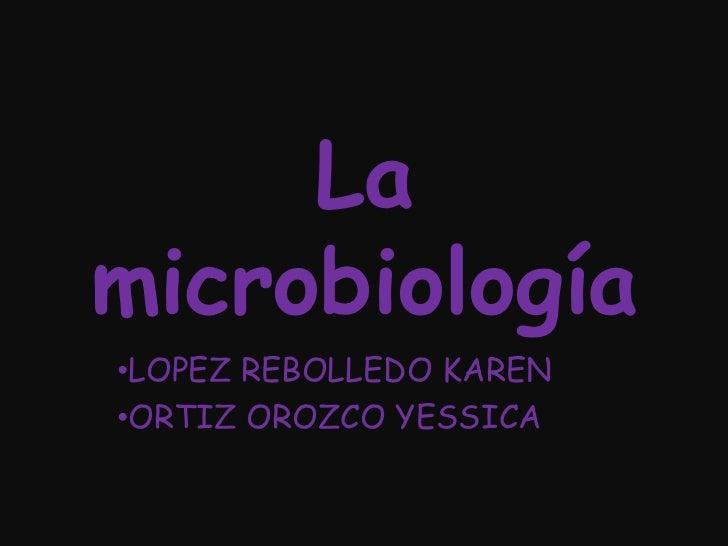 La microbiología <br /><ul><li>LOPEZ REBOLLEDO KAREN
