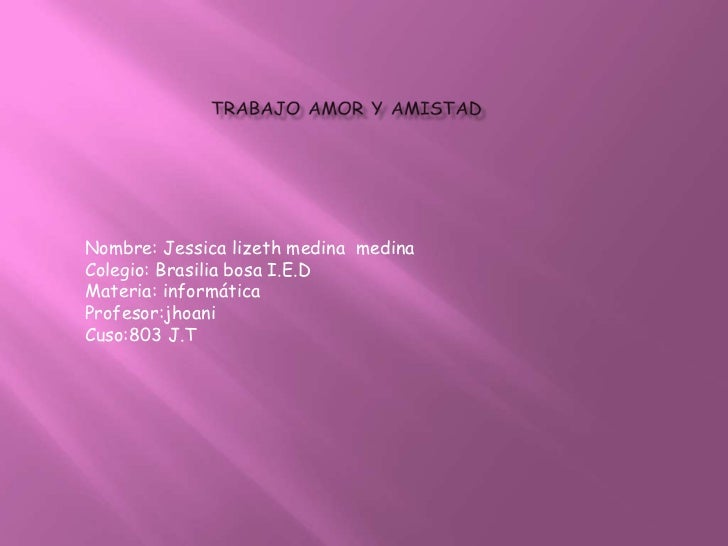 Nombre: Jessica lizeth medina medinaColegio: Brasilia bosa I.E.DMateria: informáticaProfesor:jhoaniCuso:803 J.T