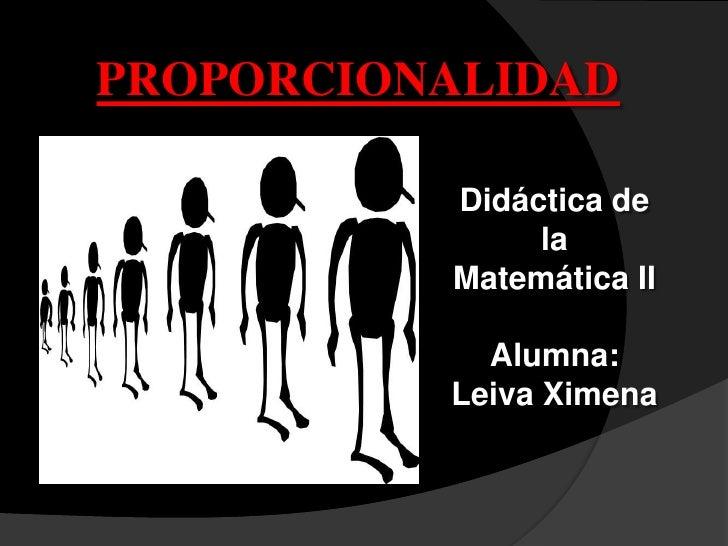 PROPORCIONALIDAD          Didáctica de               la          Matemática II            Alumna:          Leiva Ximena