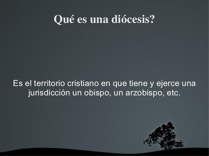 Quéesunadiócesis?Es el territorio cristiano en que tiene y ejerce una    jurisdicción un obispo, un arzobispo, etc.    ...