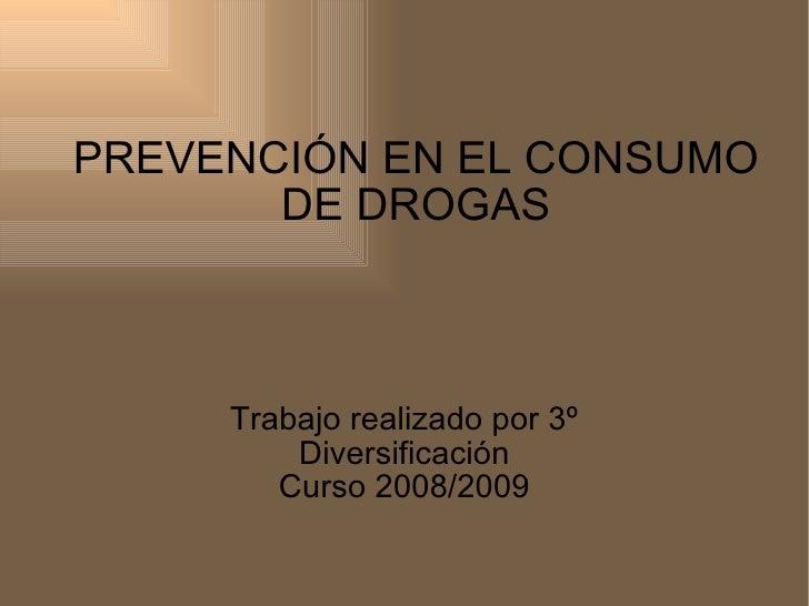 PREVENCIÓN   EN EL CONSUMO DE DROGAS Trabajo realizado por 3º Diversificación Curso 2008/2009