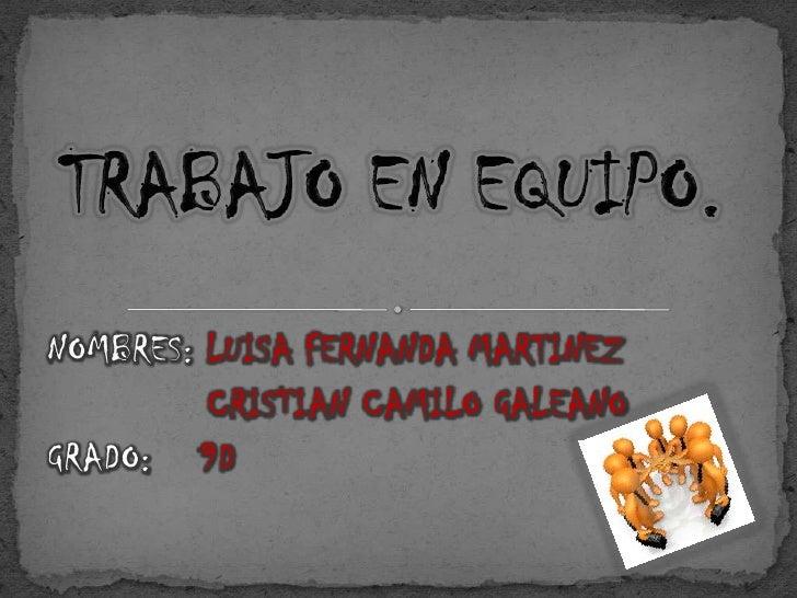 TRABAJO EN EQUIPO.<br />NOMBRES: LUISA FERNANDA MARTINEZ<br />   CRISTIAN CAMILO GALEANO<br />GRADO:    9D <br />