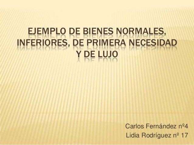 EJEMPLO DE BIENES NORMALES, INFERIORES, DE PRIMERA NECESIDAD Y DE LUJO  Carlos Fernández nº4 Lidia Rodríguez nº 17