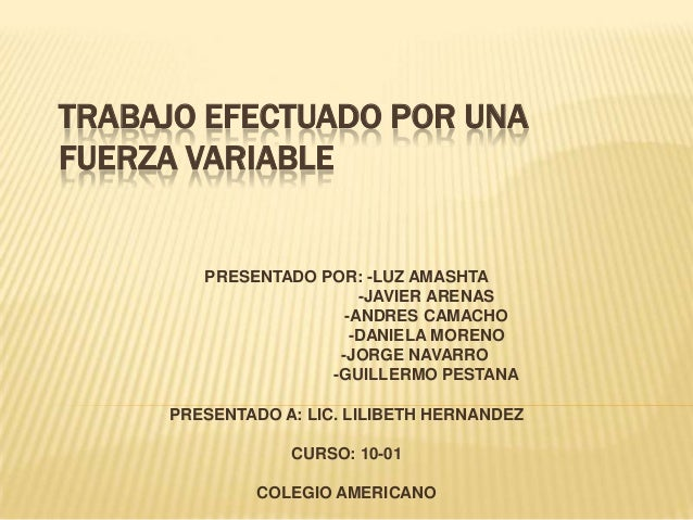 TRABAJO EFECTUADO POR UNA FUERZA VARIABLE  PRESENTADO POR: -LUZ AMASHTA -JAVIER ARENAS -ANDRES CAMACHO -DANIELA MORENO -JO...
