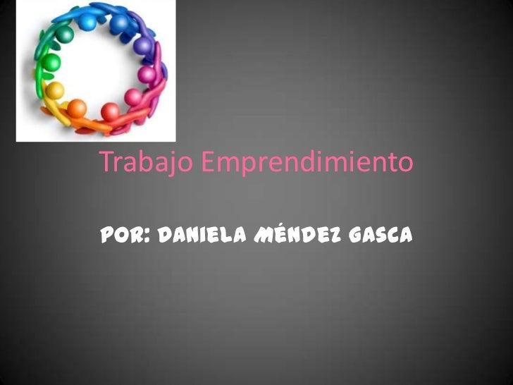 Trabajo EmprendimientoPor: Daniela Méndez Gasca