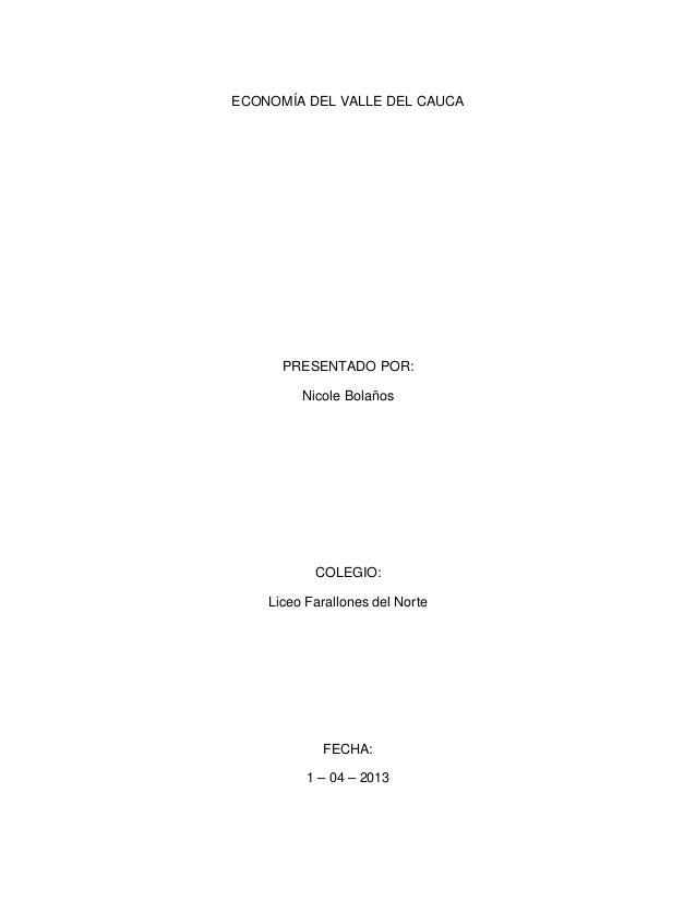 ECONOMÍA DEL VALLE DEL CAUCA PRESENTADO POR: Nicole Bolaños COLEGIO: Liceo Farallones del Norte FECHA: 1 – 04 – 2013