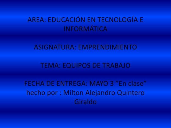 AREA: EDUCACIÓN EN TECNOLOGÍA E           INFORMÁTICA  ASIGNATURA: EMPRENDIMIENTO     TEMA: EQUIPOS DE TRABAJOFECHA DE ENT...