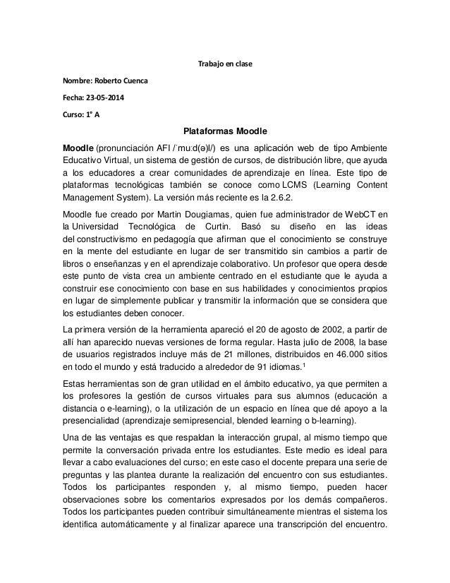 Trabajo en clase Nombre: Roberto Cuenca Fecha: 23-05-2014 Curso: 1° A Plataformas Moodle Moodle (pronunciación AFI /ˈmuːd(...