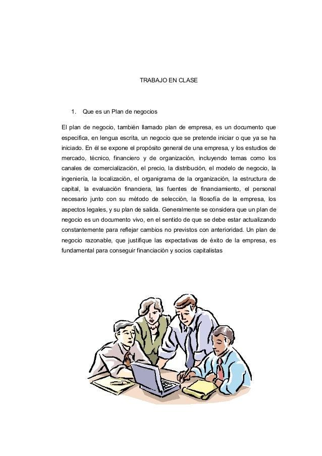 TRABAJO EN CLASE 1. Que es un Plan de negocios El plan de negocio, también llamado plan de empresa, es un documento que es...