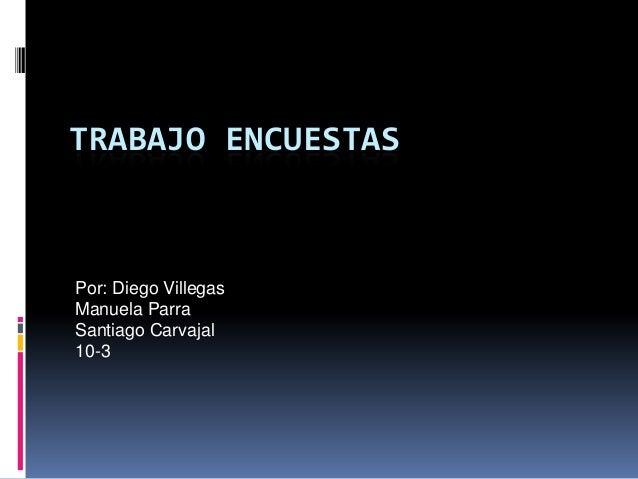 TRABAJO ENCUESTAS  Por: Diego Villegas Manuela Parra Santiago Carvajal 10-3