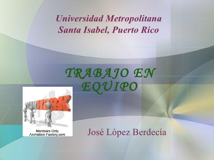 Universidad Metropolitana Santa Isabel, Puerto Rico TRABAJO EN EQUIPO José López Berdecía