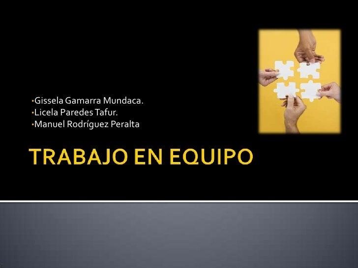 TRABAJO EN EQUIPO<br /><ul><li>Gissela Gamarra Mundaca.