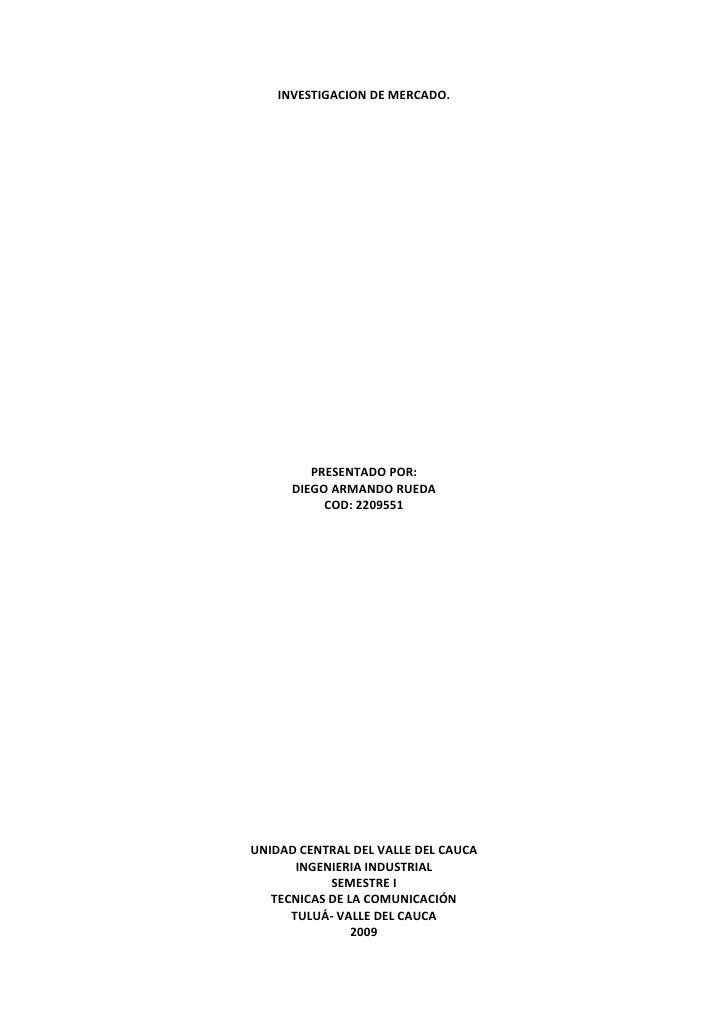 INVESTIGACION DE MERCADO.<br />PRESENTADO POR:<br />DIEGO ARMANDO RUEDA<br />COD: 2209551<br />UNIDAD CENTRAL DEL VALLE DE...