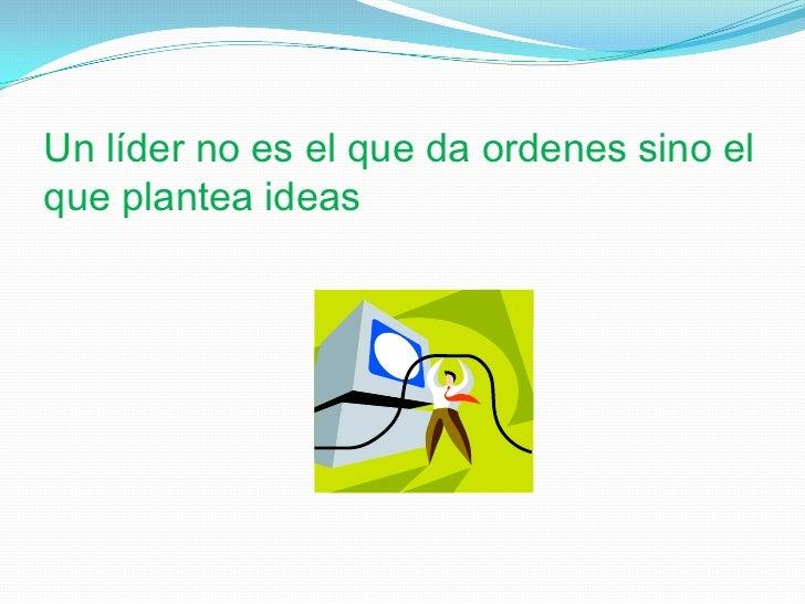 Un líder no es el que da ordenes sino el que plantea ideas<br />