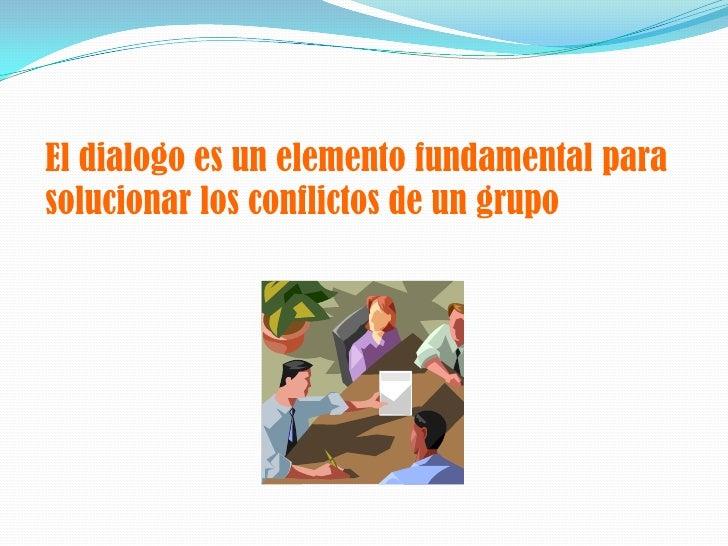 El dialogo es un elemento fundamental para solucionar los conflictos de un grupo<br />