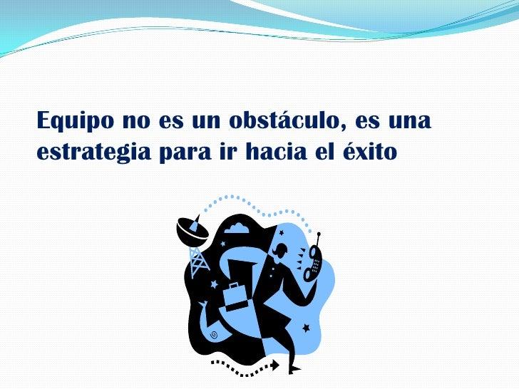 Equipo no es un obstáculo, es una estrategia para ir hacia el éxito<br />