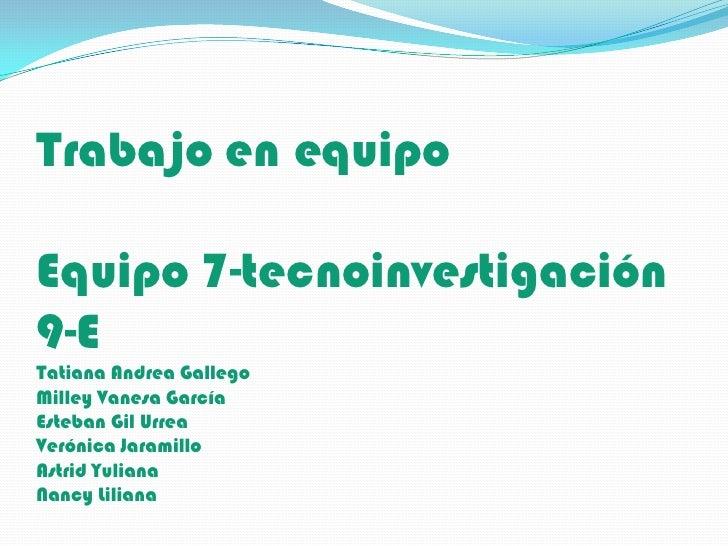 Trabajo en equipoEquipo 7-tecnoinvestigación9-ETatiana Andrea GallegoMilley Vanesa GarcíaEsteban Gil UrreaVerónica Jaramil...