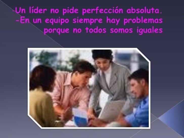 -Un líder no pide perfección absoluta.<br />-En un equipo siempre hay problemas porque no todos somos iguales<br />