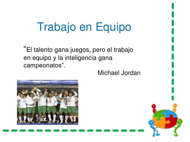 """Trabajo en Equipo<br />""""El talento gana juegos, pero el trabajo en equipo y la inteligencia gana campeonatos"""".<br />Michae..."""