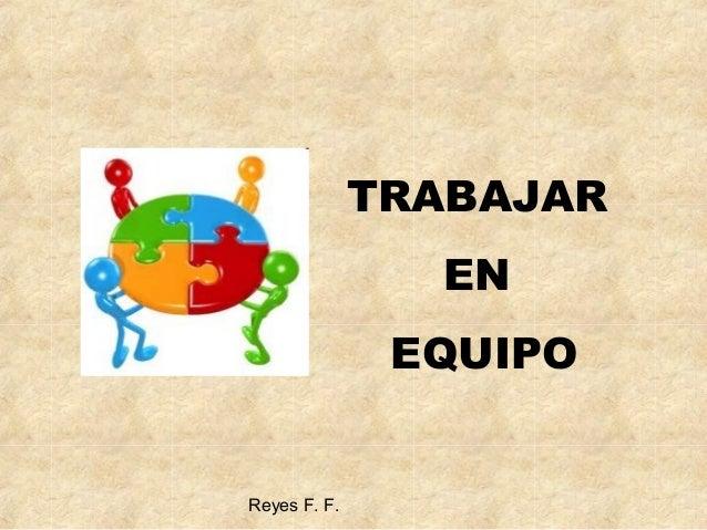 Reyes F. F. TRABAJAR EN EQUIPO