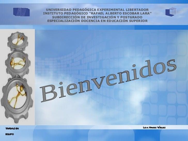 """Bienvenidos TRABAJO EN  EQUIPO Lcda. Haydee Vásquez UNIVERSIDAD PEDAGÓGICA EXPERIMENTAL LIBERTADOR INSTITUTO PEDAGÓGICO """"R..."""