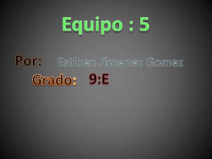 Equipo : 5<br />Por:<br />Estiben Jimenez Gomez<br />9:E<br />Grado:<br />