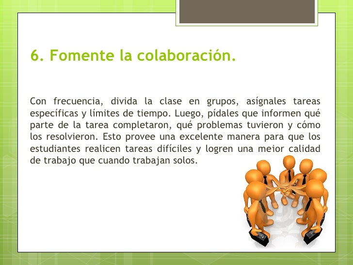 6. Fomente la colaboración.Con frecuencia, divida la clase en grupos, asígnales tareasespecíficas y límites de tiempo. Lue...