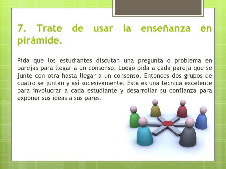 7. Trate de usar la enseñanza enpirámide.Pida que los estudiantes discutan una pregunta o problema enparejas para llegar a...