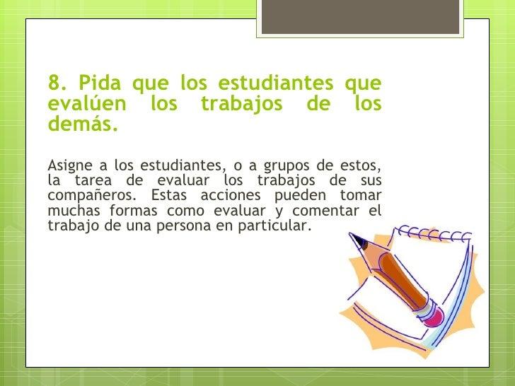 8. Pida que los estudiantes queevalúen los trabajos de losdemás.Asigne a los estudiantes, o a grupos de estos,la tarea de ...