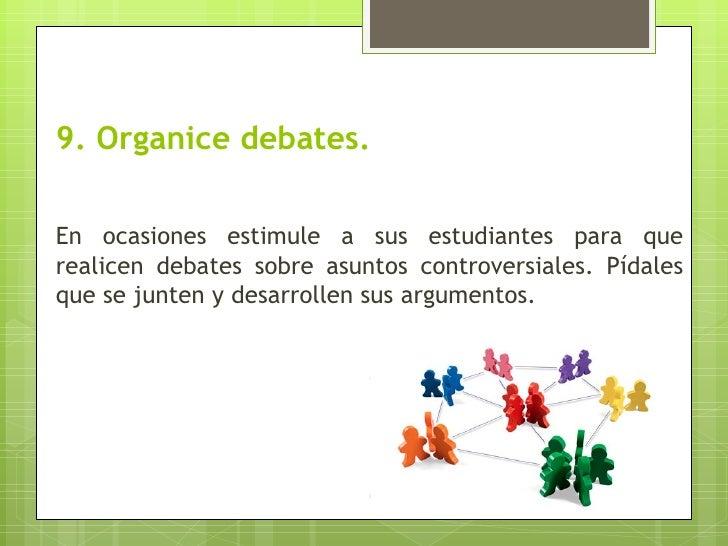 9. Organice debates.En ocasiones estimule a sus estudiantes para querealicen debates sobre asuntos controversiales. Pídale...