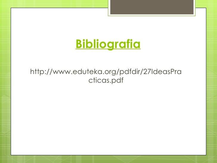 Bibliografiahttp://www.eduteka.org/pdfdir/27IdeasPra               cticas.pdf